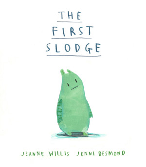 The First Slodge - Jeanne Willis & Jenni Desmond (Little Tiger Press, 2015)