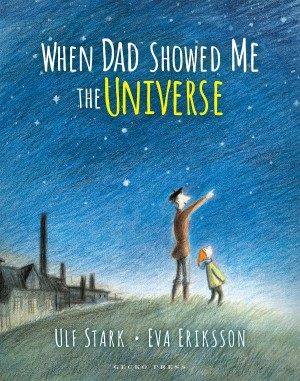 When Dad Showed Me The Universe: Ulf Stark & Eva Eriksson (Gecko Press, 2015)