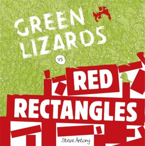 Green Lizards vs Red Rectangles - Steve Antony (Hodder Children's Books, 2015)