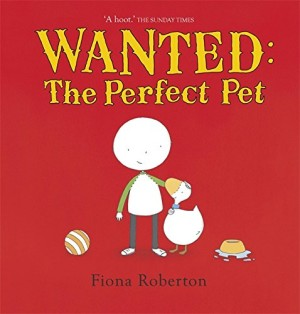 Wanted: The Perfect Pet - Fiona Roberton (Hodder Children's Books, 2009)