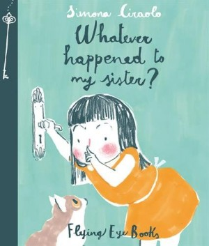 Whatever Happened To My Sister? - Simona Ciraolo (Flying Eye Books, 2014)